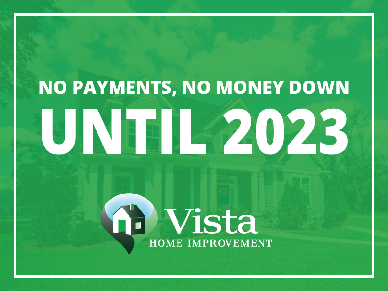 Vista Home Improvement offers NO payment, NO money down and NO interest financing until 2023!